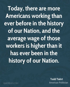 Todd Tiahrt - Today, there are more Americans working than ever before in the history of our Nation, and the average wage of those workers is higher than it has ever been in the history of our Nation.
