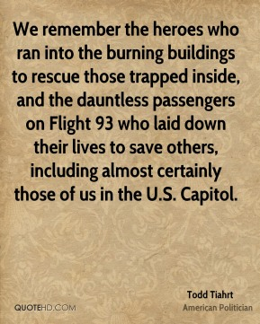 Todd Tiahrt - We remember the heroes who ran into the burning buildings to rescue those trapped inside, and the dauntless passengers on Flight 93 who laid down their lives to save others, including almost certainly those of us in the U.S. Capitol.