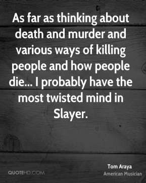 Tom Araya - As far as thinking about death and murder and various ways of killing people and how people die... I probably have the most twisted mind in Slayer.