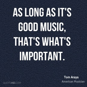 Tom Araya - As long as it's good music, that's what's important.