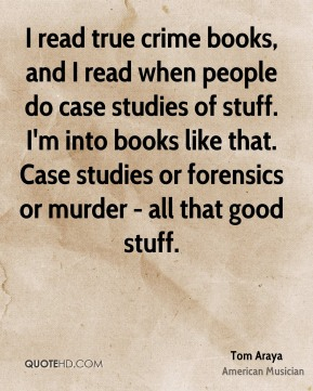 Tom Araya - I read true crime books, and I read when people do case studies of stuff. I'm into books like that. Case studies or forensics or murder - all that good stuff.