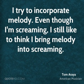 Tom Araya - I try to incorporate melody. Even though I'm screaming, I still like to think I bring melody into screaming.