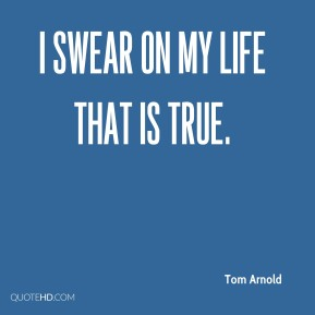 Tom Arnold  - I swear on my life that is true.