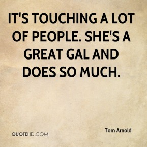 Tom Arnold  - It's touching a lot of people. She's a great gal and does so much.