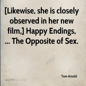 Tom Arnold  - [Likewise, she is closely observed in her new film,] Happy Endings, ... The Opposite of Sex.