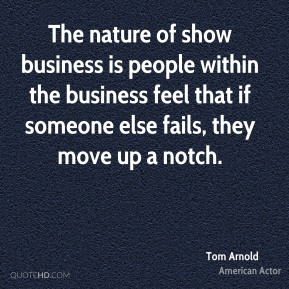 Tom Arnold - The nature of show business is people within the business feel that if someone else fails, they move up a notch.