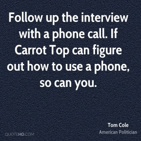 Tom Cole - Follow up the interview with a phone call. If Carrot Top can figure out how to use a phone, so can you.