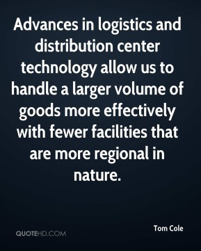 Tom Cole  - Advances in logistics and distribution center technology allow us to handle a larger volume of goods more effectively with fewer facilities that are more regional in nature.