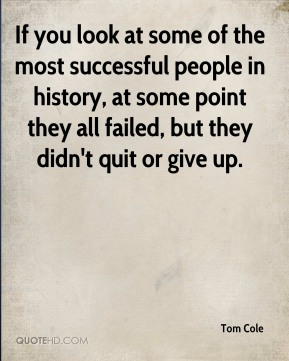 Tom Cole  - If you look at some of the most successful people in history, at some point they all failed, but they didn't quit or give up.