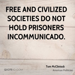 Tom McClintock - Free and civilized societies do not hold prisoners incommunicado.