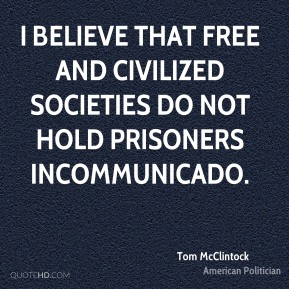 Tom McClintock - I believe that free and civilized societies do not hold prisoners incommunicado.