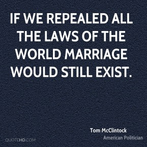 Tom McClintock - If we repealed all the laws of the world marriage would still exist.