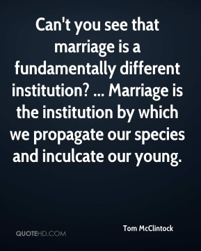 Tom McClintock  - Can't you see that marriage is a fundamentally different institution? ... Marriage is the institution by which we propagate our species and inculcate our young.