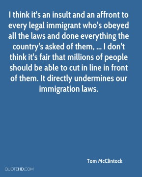 I think it's an insult and an affront to every legal immigrant who's obeyed all the laws and done everything the country's asked of them, ... I don't think it's fair that millions of people should be able to cut in line in front of them. It directly undermines our immigration laws.