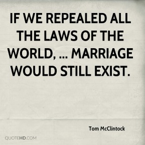 If we repealed all the laws of the world, ... marriage would still exist.