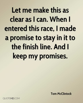 Let me make this as clear as I can. When I entered this race, I made a promise to stay in it to the finish line. And I keep my promises.