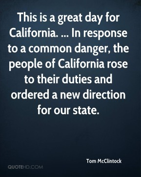 Tom McClintock  - This is a great day for California. ... In response to a common danger, the people of California rose to their duties and ordered a new direction for our state.