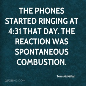 Tom McMillan  - The phones started ringing at 4:31 that day. The reaction was spontaneous combustion.