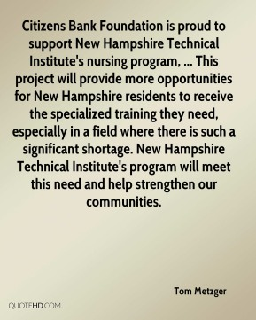 Tom Metzger  - Citizens Bank Foundation is proud to support New Hampshire Technical Institute's nursing program, ... This project will provide more opportunities for New Hampshire residents to receive the specialized training they need, especially in a field where there is such a significant shortage. New Hampshire Technical Institute's program will meet this need and help strengthen our communities.
