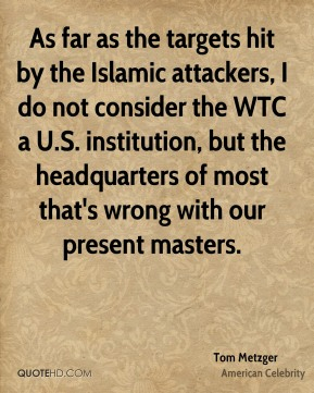 Tom Metzger - As far as the targets hit by the Islamic attackers, I do not consider the WTC a U.S. institution, but the headquarters of most that's wrong with our present masters.