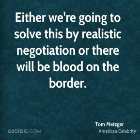 Tom Metzger - Either we're going to solve this by realistic negotiation or there will be blood on the border.