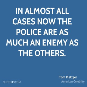 Tom Metzger - In almost all cases now the police are as much an enemy as the others.