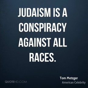 Tom Metzger - Judaism is a conspiracy against all races.