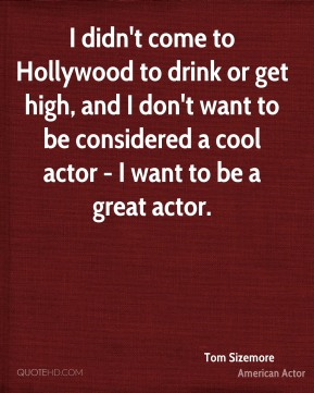 Tom Sizemore - I didn't come to Hollywood to drink or get high, and I don't want to be considered a cool actor - I want to be a great actor.