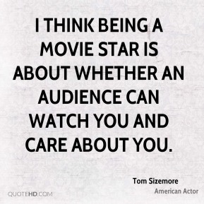 I think being a movie star is about whether an audience can watch you and care about you.