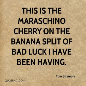 Tom Sizemore  - This is the maraschino cherry on the banana split of bad luck I have been having.
