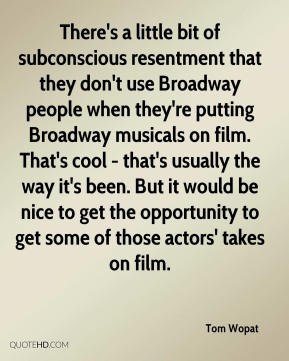 Tom Wopat  - There's a little bit of subconscious resentment that they don't use Broadway people when they're putting Broadway musicals on film. That's cool - that's usually the way it's been. But it would be nice to get the opportunity to get some of those actors' takes on film.
