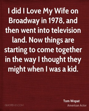 Tom Wopat - I did I Love My Wife on Broadway in 1978, and then went into television land. Now things are starting to come together in the way I thought they might when I was a kid.