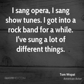 Tom Wopat - I sang opera, I sang show tunes. I got into a rock band for a while. I've sung a lot of different things.