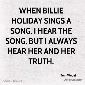 Tom Wopat - When Billie Holiday sings a song, I hear the song, but I always hear her and her truth.