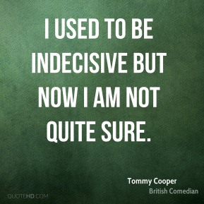 I used to be indecisive but now I am not quite sure.
