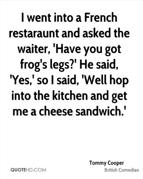 Tommy Cooper - I went into a French restaraunt and asked the waiter, 'Have you got frog's legs?' He said, 'Yes,' so I said, 'Well hop into the kitchen and get me a cheese sandwich.'