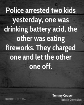 Tommy Cooper - Police arrested two kids yesterday, one was drinking battery acid, the other was eating fireworks. They charged one and let the other one off.