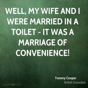 Tommy Cooper - Well, my wife and I were married in a toilet - it was a marriage of convenience!