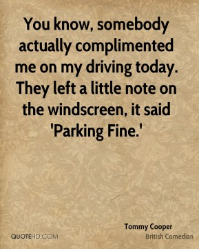 You know, somebody actually complimented me on my driving today. They left a little note on the windscreen, it said 'Parking Fine.'