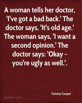 Tommy Cooper  - A woman tells her doctor, 'I've got a bad back.' The doctor says, 'It's old age.' The woman says, 'I want a second opinion.' The doctor says: 'Okay - you're ugly as well.'.