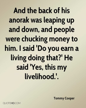 And the back of his anorak was leaping up and down, and people were chucking money to him. I said 'Do you earn a living doing that?' He said 'Yes, this my livelihood.'.