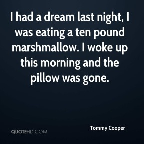 Tommy Cooper  - I had a dream last night, I was eating a ten pound marshmallow. I woke up this morning and the pillow was gone.