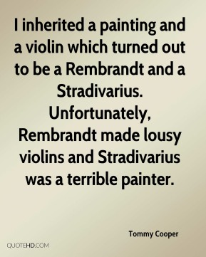 I inherited a painting and a violin which turned out to be a Rembrandt and a Stradivarius. Unfortunately, Rembrandt made lousy violins and Stradivarius was a terrible painter.