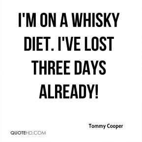 I'm on a whisky diet. I've lost three days already!