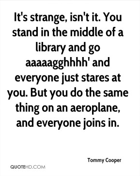 Tommy Cooper  - It's strange, isn't it. You stand in the middle of a library and go aaaaagghhhh' and everyone just stares at you. But you do the same thing on an aeroplane, and everyone joins in.