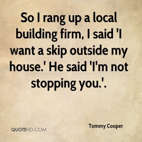 So I rang up a local building firm, I said 'I want a skip outside my house.' He said 'I'm not stopping you.'.