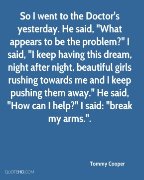 """So I went to the Doctor's yesterday. He said, """"What appears to be the problem?"""" I said, """"I keep having this dream, night after night, beautiful girls rushing towards me and I keep pushing them away."""" He said, """"How can I help?"""" I said: """"break my arms.""""."""