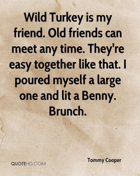 Wild Turkey is my friend. Old friends can meet any time. They're easy together like that. I poured myself a large one and lit a Benny. Brunch.