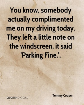 You know, somebody actually complimented me on my driving today. They left a little note on the windscreen, it said 'Parking Fine.'.