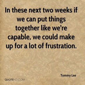 Tommy Lee  - In these next two weeks if we can put things together like we're capable, we could make up for a lot of frustration.
